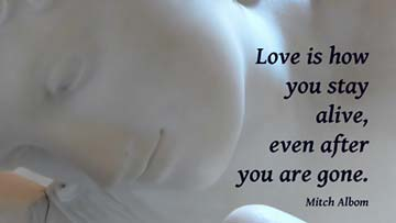 Love is how you stay alive, even after you are gone